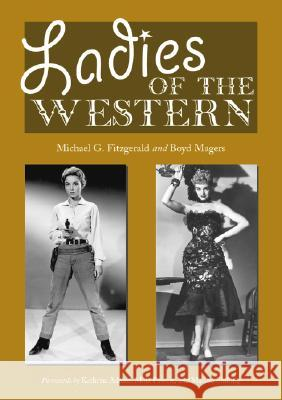 Ladies of the Western : Interviews with Fifty-one More Actresses from the Silent Era to the Television Westerns of the 1950's and 1960's Michael G. Fitzgerald Boyd Magers Kathryn Adams 9780786426560 McFarland & Company