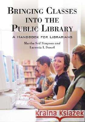 Bringing Classes into the Public Library : A Handbook for Librarians Martha Seif Simpson Lucretia I. Duwel 9780786428069