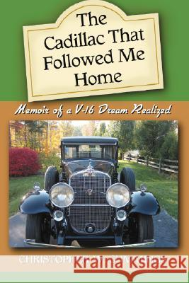 The Cadillac That Followed Me Home: Memoir of a V-16 Dream Realized Christopher W. Cummings 9780786428083