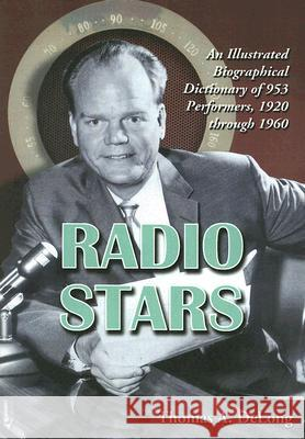 Radio Stars: An Illustrated Biographical Dictionary of 953 Performers, 1920 Through 1960 Thomas A. DeLong 9780786428342