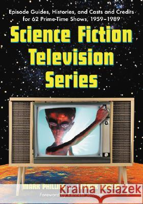 Science Fiction Television Series : Episode Guides, Histories, and Casts and Credits for 62 Prime-time Shows, 1959-1989 Mark Phillips Frank Garcia Kenneth Johnson 9780786428359