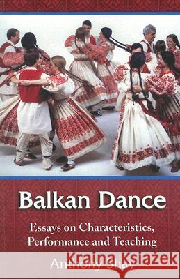 Balkan Dance: Essays on Characteristics, Performance and Teaching Anthony Shay 9780786432288