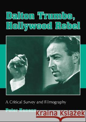 Dalton Trumbo, Hollywood Rebel : A Critical Survey and Filmography Peter Hanson 9780786432462