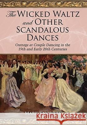 The Wicked Waltz and Other Scandalous Dances: Outrage at Couple Dancing in the 19th and Early 20th Centuries Mark A. Knowles 9780786437085