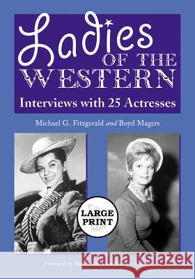 Ladies of the Western: Interviews with 25 Actresses from the Silent Era to the Television Westerns of the 1950s and 1960s [a Large Print Abri Michael G. Fitzgerald Boyd Magers 9780786439386 McFarland & Company