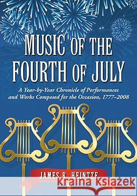 Music of the Fourth of July: A Year-By-Year Chronicle of Performances and Works Composed for the Occasion, 1777-2008 James R. Heintze 9780786439799
