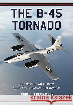 The B-45 Tornado : An Operational History of the First American Jet Bomber John C. Fredriksen 9780786442782 McFarland & Company