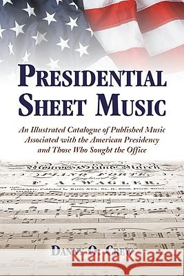Presidential Sheet Music: An Illustrated Catalogue of Published Music Associated with the American Presidency and Those Who Sought the Office Danny O. Crew 9780786443253