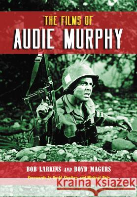 The Films of Audie Murphy Bob Larkins Boyd Magers 9780786445080 McFarland & Company