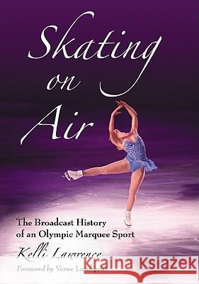 Skating on Air : The Broadcast History of an Olympic Marquee Sport Kelli Lawrence 9780786446087