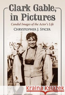 Clark Gable, in Pictures: Candid Images of the Actor's Life Chrystopher J. Spicer 9780786449644