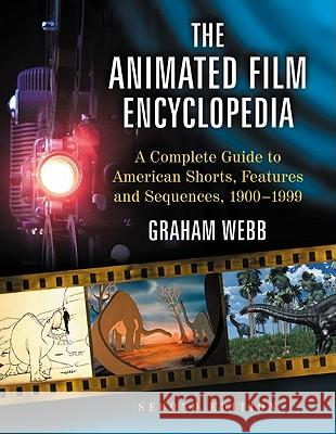 The Animated Film Encyclopedia: A Complete Guide to American Shorts, Features and Sequences, 1900-1999, 2D Ed. Graham Webb 9780786449859