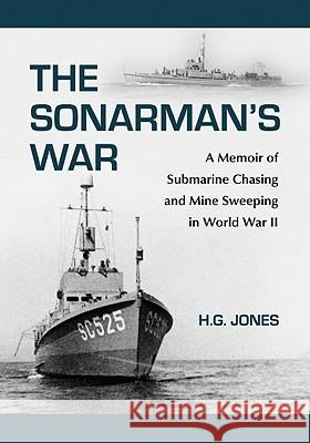 The Sonarman's War: A Memoir of Submarine Chasing and Mine Sweeping in World War II H. G. Jones 9780786458844