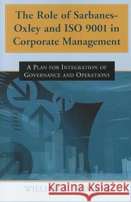 The Role of Sarbanes-Oxley and ISO 9001 in Corporate Management : A Plan for Integration of Governance and Operations William A. Stimson 9780786466573