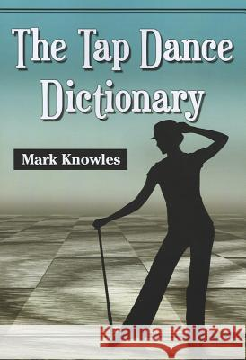 The Tap Dance Dictionary Mark Knowles 9780786471645