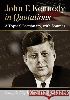 John F. Kennedy in Quotations: A Topical Dictionary, with Sources John F. Kennedy 9780786474929 Not Avail