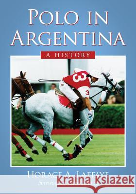 Polo in Argentina: A History Horace A. Laffaye 9780786475681