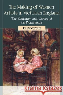 The Making of Women Artists in Victorian England: The Education and Careers of Six Professionals Jo Devereux 9780786494095