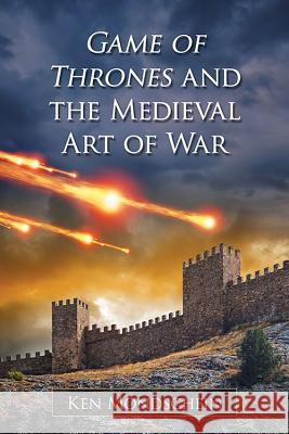 Game of Thrones and the Medieval Art of War Ken Mondschein 9780786499700