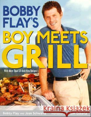 Bobby Flay's Boy Meets Grill: With More Than 125 Bold New Recipes Bobby Flay Joan Schwartz Tom Eckerle 9780786864904