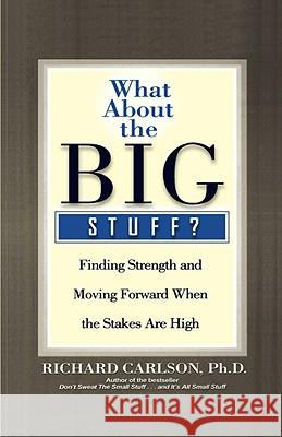 What about the Big Stuff?: Finding Strength and Moving Forward When the Stakes Are High Richard Carlson 9780786868841