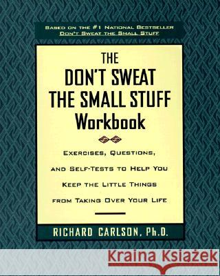 Don't Sweat the Small Stuff Workbook: Simple Ways to Keep the Little Things from Tak... Richard Carlson 9780786883516