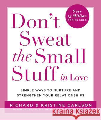 Don't Sweat the Small Stuff in Love: Simple Ways to Nurture and Strengthen Your Relationships While Avoiding the Habits That Break Down Your Loving Co Richard Carlson Kristine Carlson 9780786884209