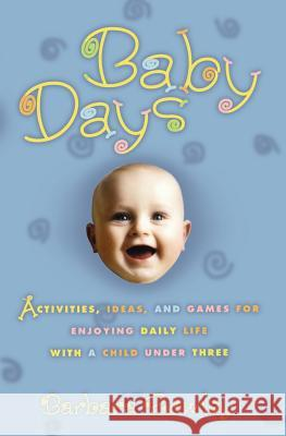 Baby Days: Activities, Ideas, and Games for Enjoying Daily Life with a Child Under Three Barbara Rowley 9780786884520