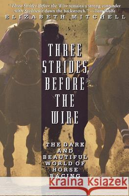 Three Strides Before the Wire: The Dark and Beautiful World of Horse Racing Elizabeth Mitchell 9780786886227