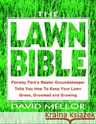 The Lawn Bible: How to Keep It Green, Groomed, and Growing Every Season of the Year David R. Mellor 9780786888429