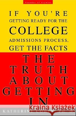 The Truth about Getting in: The Top College Advisor Tells You Everything You Need to Know Katherine Cohen 9780786888498