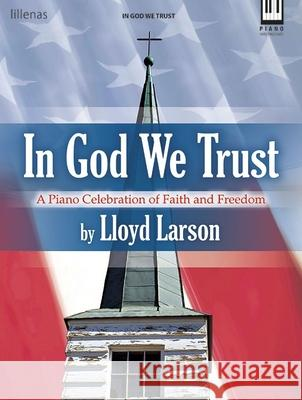 In God We Trust: A Piano Celebration of Faith and Freedom Lloyd Larson 9780787718374 Lillenas Publishing Company