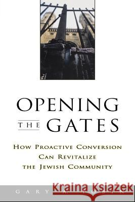 Opening the Gates: How Proactive Conversion Can Revitalize the Jewish Community Gary A. Tobin Katherine Simon 9780787908812 Jossey-Bass