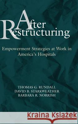 After Restructuring : Empowerment Strategies at Work in America's Hospitals Thomas Rundall David B. Starkweather Barbara R. Norrish 9780787940294