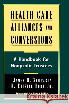 Health Care Alliances and Conversions : A Handbook for Nonprofit Trustees James Schwartz H. Chester Horn Schwartz 9780787941772