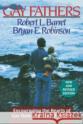 Gay Fathers : Encouraging the Hearts of Gay Dads and Their Families Robert L. Barret Bryan E. Robinson Bryan E. Robinson 9780787950750