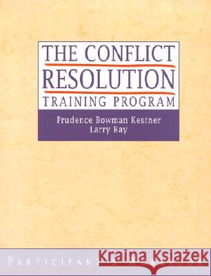 The Conflict Resolution Training Program : Participant's Workbook Prudence Bowman Kestner Larry Ray W. Ashby North 9780787955816