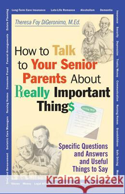 How to Talk to Your Senior Parents about Really Important Things Theresa Foy DiGeronimo 9780787956165