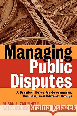 Managing Public Disputes: A Practical Guide for Professionals in Government, Business, and Citizen's Groups Susan L. Carpenter W. J. D. Kennedy 9780787957421