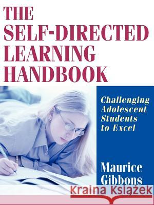 The Self-Directed Learning Handbook: Challenging Adolescent Students to Excel Maurice Gibbons 9780787959555