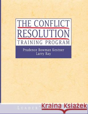 The Conflict Resolution Training Program : Leader's Manual Prudence Bowman Kestner Larry Ray Prudence Bowman-Kestner 9780787960773