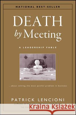 Death by Meeting : A Leadership Fable...About Solving the Most Painful Problem in Business Patrick M. Lencioni 9780787968052