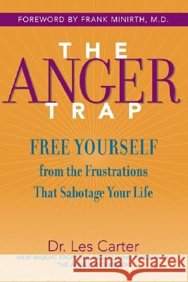 The Anger Trap: Free Yourself from the Frustrations That Sabotage Your Life Les Carter Frank B. Minirth 9780787968809