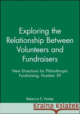 Exploring the Relationship Between Volunteers and Fundraisers: New Directions for Philanthropic Fundraising, Number 39 Rebecca E. Hunter 9780787970727