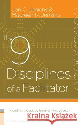 The 9 Disciplines of a Facilitator: Leading Groups by Transforming Yourself Jon C. Jenkins Maureen R. Jenkins 9780787980689