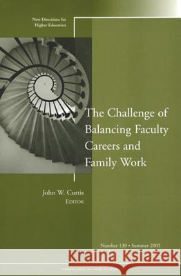 The Challenge of Balancing Faculty Careers and Family Work: New Directions for Higher Education, Number 130 Higher Education (HE) John W. Curtis  9780787981907