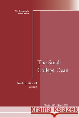 The Small College Dean: New Directions for Student Services Sarah B. Westfall John H. Schuh Elizabeth J. Whitt 9780787995805