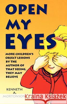 Open My Eyes: More Children's Object Lessons by the Author of That Seeing, They May Believe Kenneth A. Mortonson 9780788005664