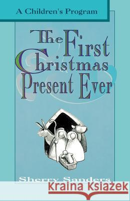 The First Christmas Present Ever: A Children's Program Sherry Sanders 9780788005732