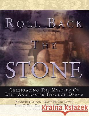 Roll Back the Stone: Celebrating the Mystery of Lent and Easter Through Drama Kathy Martz John O. Eby David H. Covington 9780788023545
